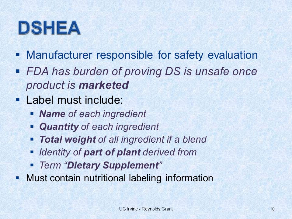 Manufacturer responsible for safety evaluation FDA has burden of proving DS is unsafe once product is marketed Label must include: Name of each ingredient Quantity of each ingredient Total weight of all ingredient if a blend Identity of part of plant derived from Term Dietary Supplement Must contain nutritional labeling information 10UC Irvine - Reynolds Grant