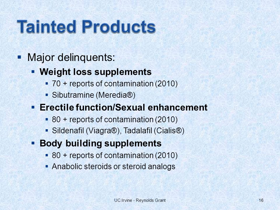 Major delinquents: Weight loss supplements 70 + reports of contamination (2010) Sibutramine (Meredia®) Erectile function/Sexual enhancement 80 + reports of contamination (2010) Sildenafil (Viagra®), Tadalafil (Cialis®) Body building supplements 80 + reports of contamination (2010) Anabolic steroids or steroid analogs 16UC Irvine - Reynolds Grant