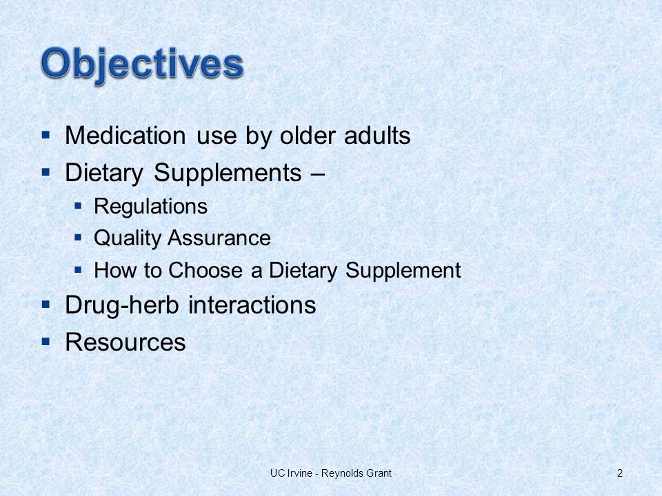 Medication use by older adults Dietary Supplements – Regulations Quality Assurance How to Choose a Dietary Supplement Drug-herb interactions Resources 2UC Irvine - Reynolds Grant