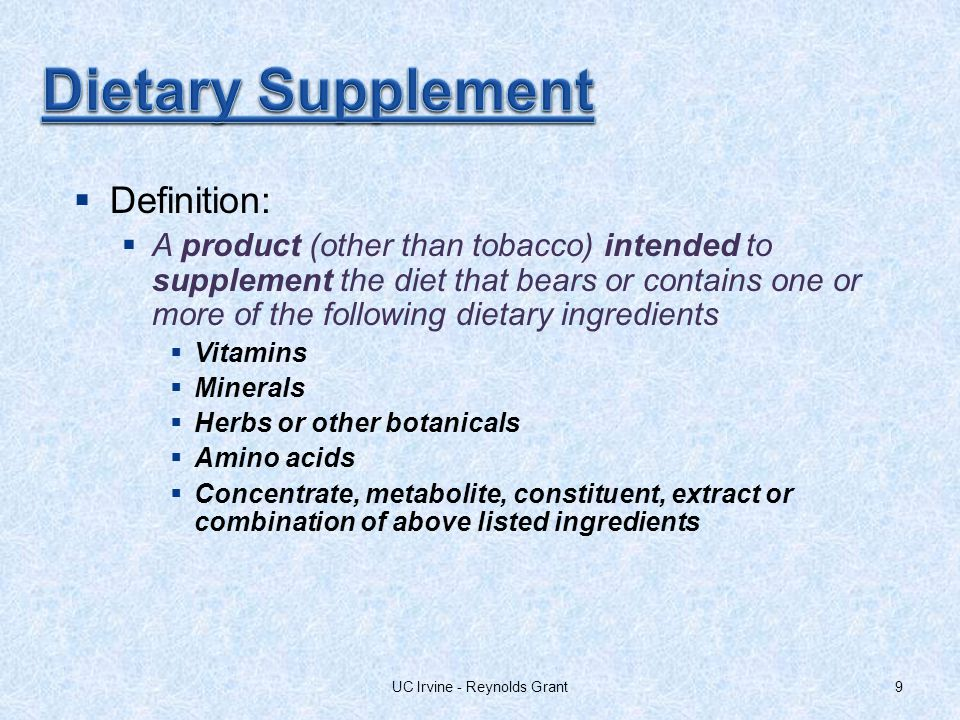 9 Definition: A product (other than tobacco) intended to supplement the diet that bears or contains one or more of the following dietary ingredients Vitamins Minerals Herbs or other botanicals Amino acids Concentrate, metabolite, constituent, extract or combination of above listed ingredients UC Irvine - Reynolds Grant