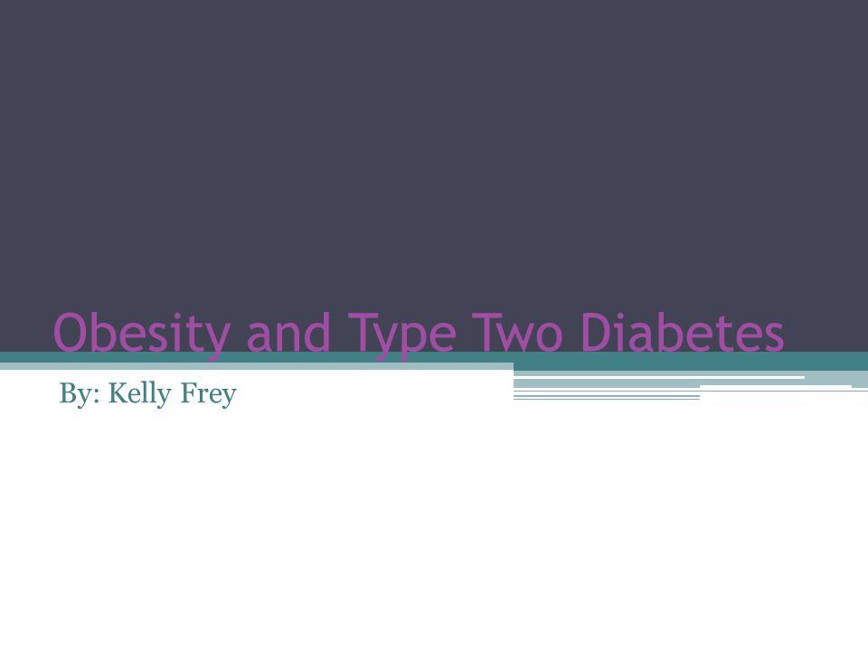 Obesity and Type Two Diabetes By: Kelly Frey