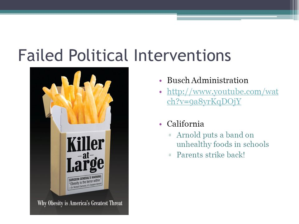 Failed Political Interventions Busch Administration http://www.youtube.com/wat ch v=9a8yrKqDOjYhttp://www.youtube.com/wat ch v=9a8yrKqDOjY California Arnold puts a band on unhealthy foods in schools Parents strike back!