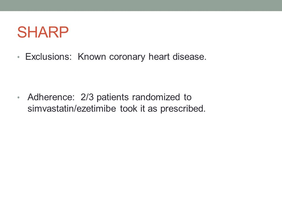 SHARP Exclusions: Known coronary heart disease. Adherence: 2/3 patients randomized to simvastatin/ezetimibe took it as prescribed.