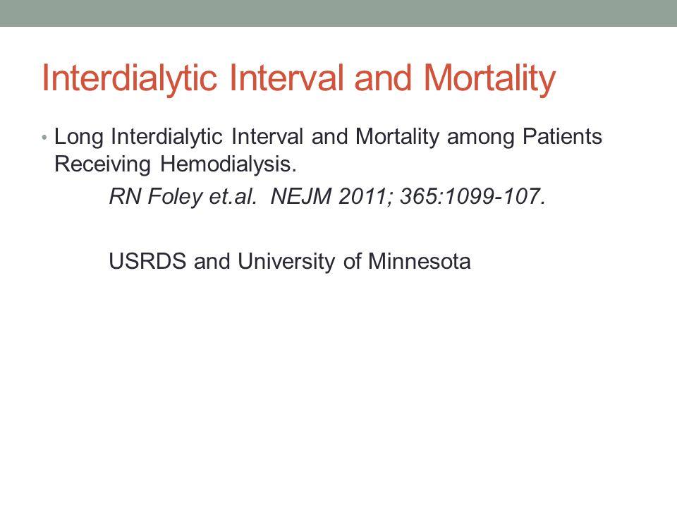 Interdialytic Interval and Mortality Long Interdialytic Interval and Mortality among Patients Receiving Hemodialysis. RN Foley et.al. NEJM 2011; 365:1