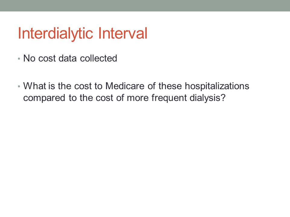 Interdialytic Interval No cost data collected What is the cost to Medicare of these hospitalizations compared to the cost of more frequent dialysis?