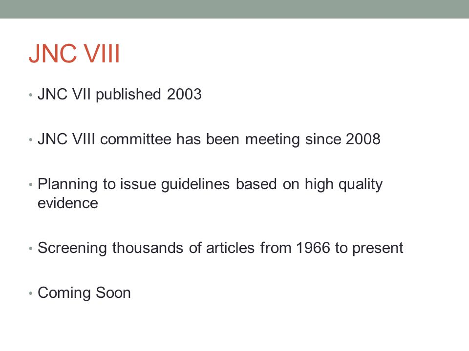 JNC VIII JNC VII published 2003 JNC VIII committee has been meeting since 2008 Planning to issue guidelines based on high quality evidence Screening t