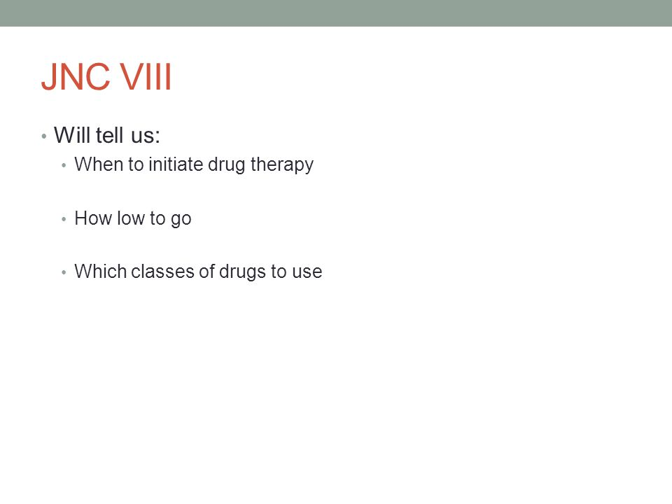 JNC VIII Will tell us: When to initiate drug therapy How low to go Which classes of drugs to use