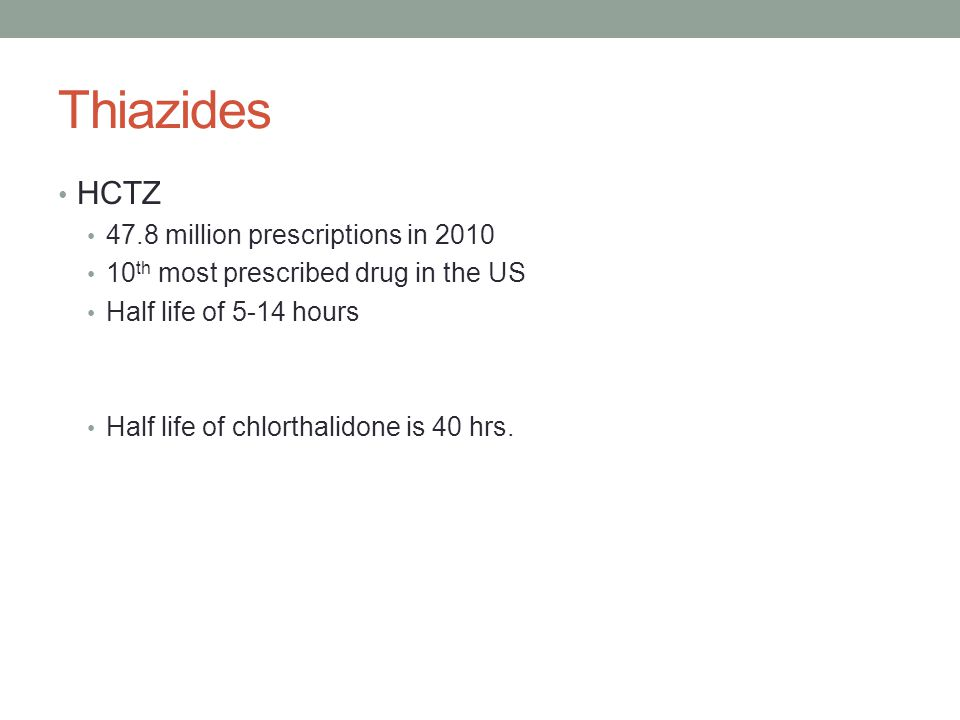 Thiazides HCTZ 47.8 million prescriptions in 2010 10 th most prescribed drug in the US Half life of 5-14 hours Half life of chlorthalidone is 40 hrs.