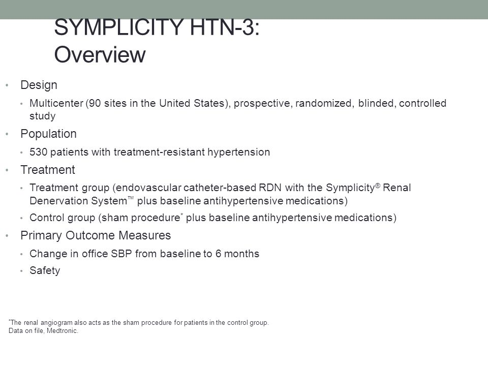 SYMPLICITY HTN-3: Overview Design Multicenter (90 sites in the United States), prospective, randomized, blinded, controlled study Population 530 patie