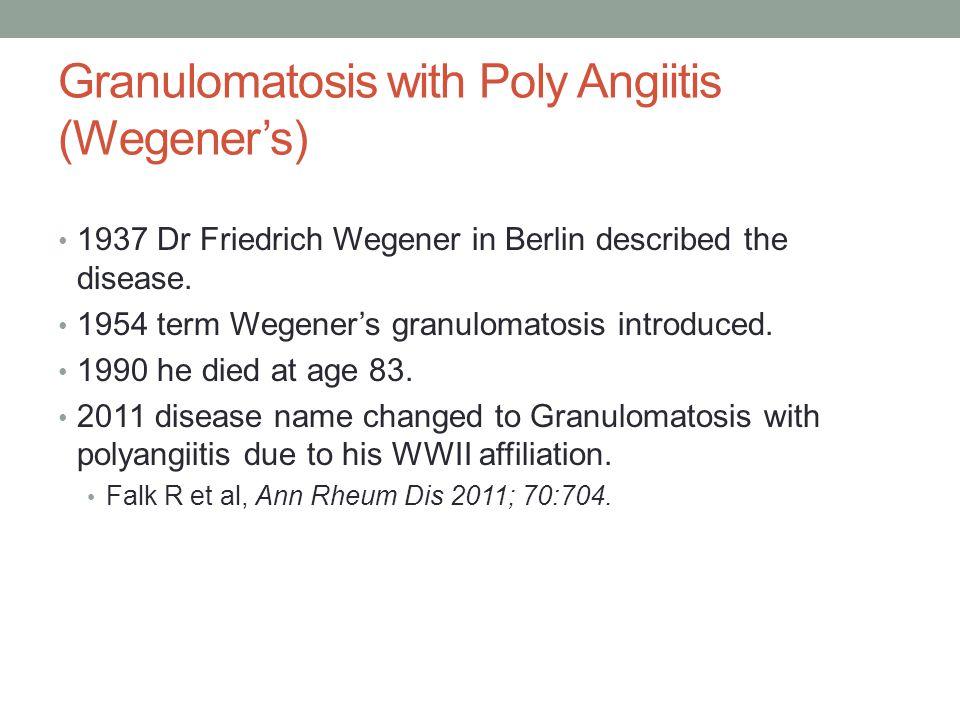 Granulomatosis with Poly Angiitis (Wegeners) 1937 Dr Friedrich Wegener in Berlin described the disease. 1954 term Wegeners granulomatosis introduced.