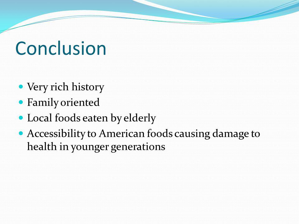 Conclusion Very rich history Family oriented Local foods eaten by elderly Accessibility to American foods causing damage to health in younger generati