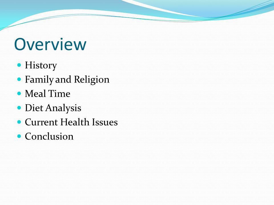 Overview History Family and Religion Meal Time Diet Analysis Current Health Issues Conclusion