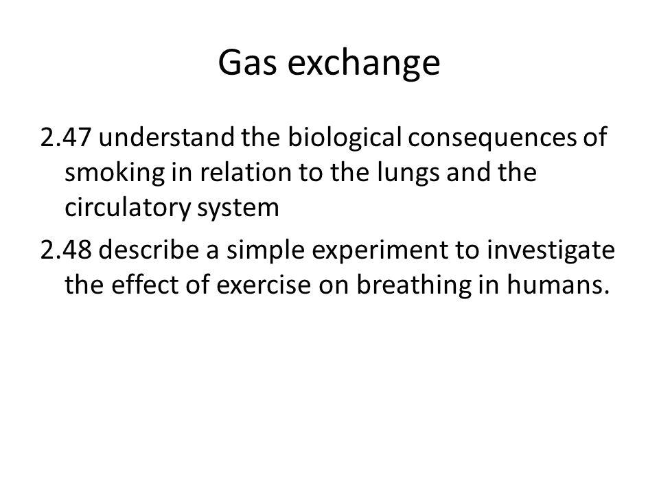 Gas exchange 2.47 understand the biological consequences of smoking in relation to the lungs and the circulatory system 2.48 describe a simple experiment to investigate the effect of exercise on breathing in humans.
