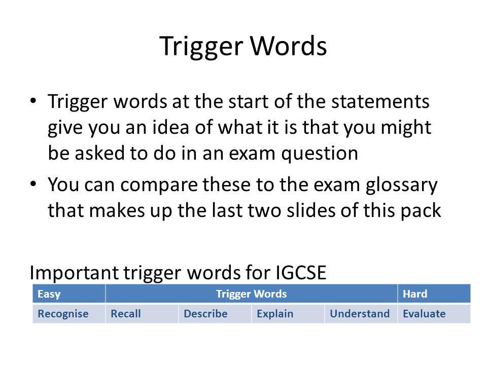 Trigger Words Trigger words at the start of the statements give you an idea of what it is that you might be asked to do in an exam question You can compare these to the exam glossary that makes up the last two slides of this pack Important trigger words for IGCSE EasyTrigger WordsHard RecogniseRecallDescribeExplainUnderstandEvaluate