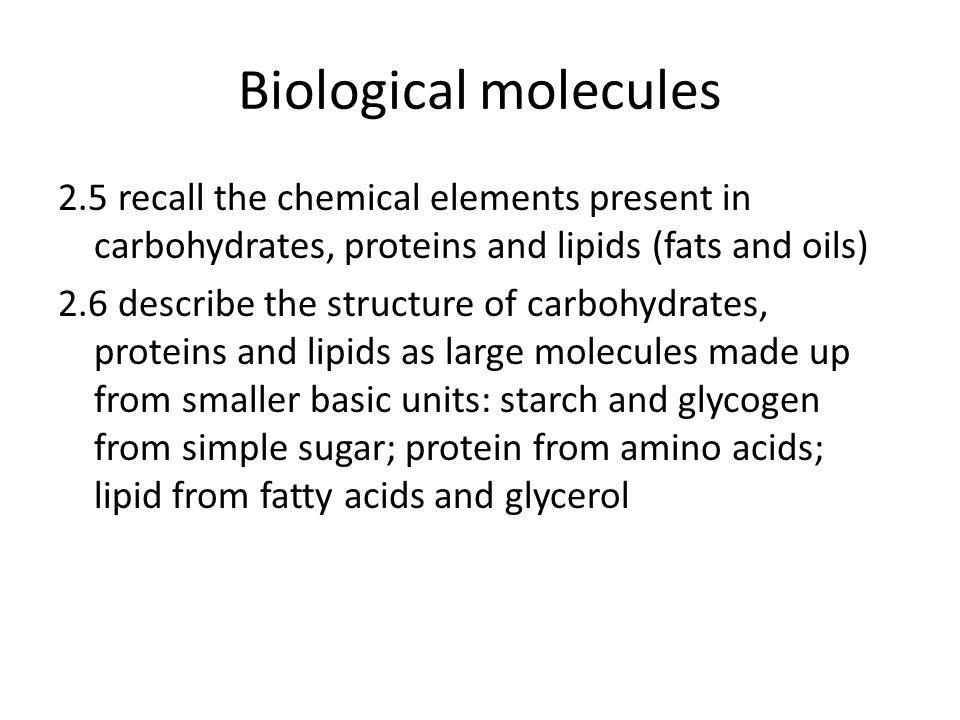 Biological molecules 2.5 recall the chemical elements present in carbohydrates, proteins and lipids (fats and oils) 2.6 describe the structure of carbohydrates, proteins and lipids as large molecules made up from smaller basic units: starch and glycogen from simple sugar; protein from amino acids; lipid from fatty acids and glycerol