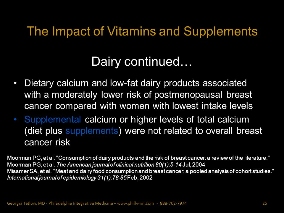 Dairy continued… Dietary calcium and low-fat dairy products associated with a moderately lower risk of postmenopausal breast cancer compared with women with lowest intake levels Supplemental calcium or higher levels of total calcium (diet plus supplements) were not related to overall breast cancer risk Moorman PG, et al.