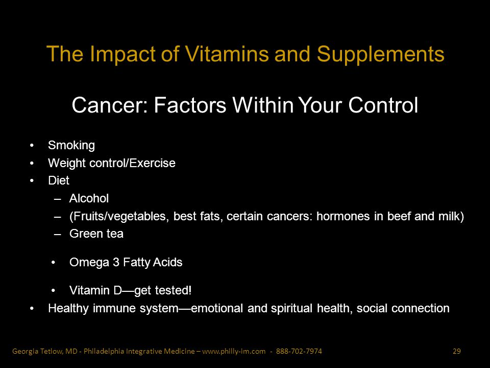 Cancer: Factors Within Your Control Smoking Weight control/Exercise Diet –Alcohol –(Fruits/vegetables, best fats, certain cancers: hormones in beef and milk) –Green tea Omega 3 Fatty Acids Vitamin Dget tested.