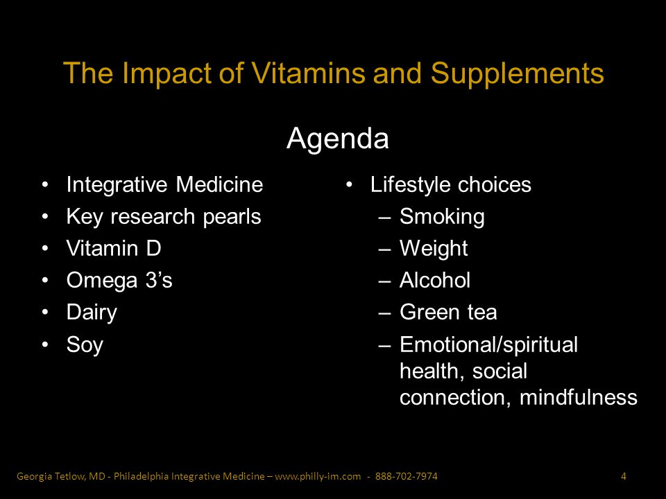 Integrative Medicine Key research pearls Vitamin D Omega 3s Dairy Soy Lifestyle choices –Smoking –Weight –Alcohol –Green tea –Emotional/spiritual health, social connection, mindfulness Georgia Tetlow, MD - Philadelphia Integrative Medicine – Agenda The Impact of Vitamins and Supplements