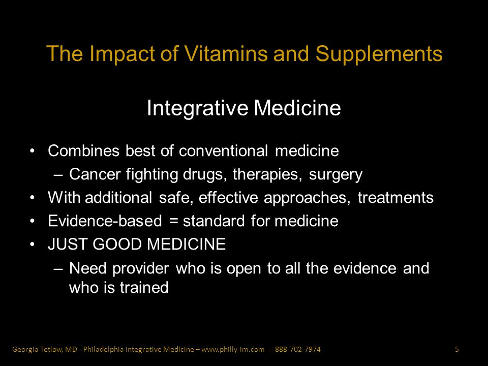 Integrative Medicine Combines best of conventional medicine –Cancer fighting drugs, therapies, surgery With additional safe, effective approaches, treatments Evidence-based = standard for medicine JUST GOOD MEDICINE –Need provider who is open to all the evidence and who is trained 5Georgia Tetlow, MD - Philadelphia Integrative Medicine – The Impact of Vitamins and Supplements