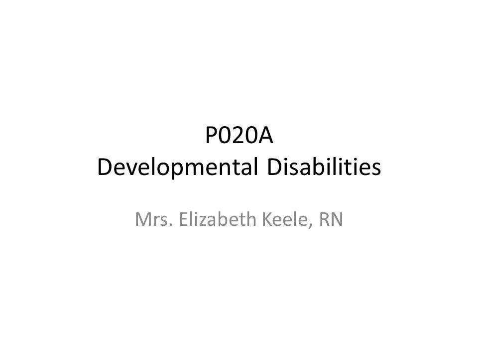 P020A Developmental Disabilities Mrs. Elizabeth Keele, RN
