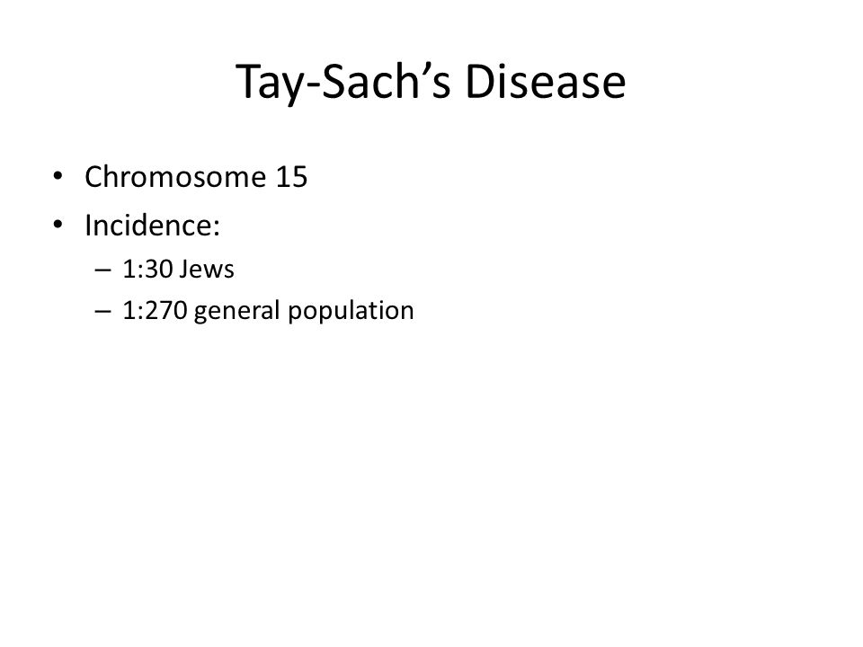 Tay-Sachs Disease Chromosome 15 Incidence: – 1:30 Jews – 1:270 general population