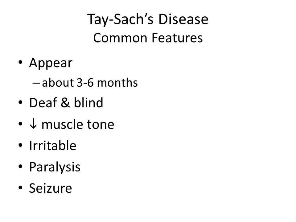 Tay-Sachs Disease Common Features Appear – about 3-6 months Deaf & blind muscle tone Irritable Paralysis Seizure