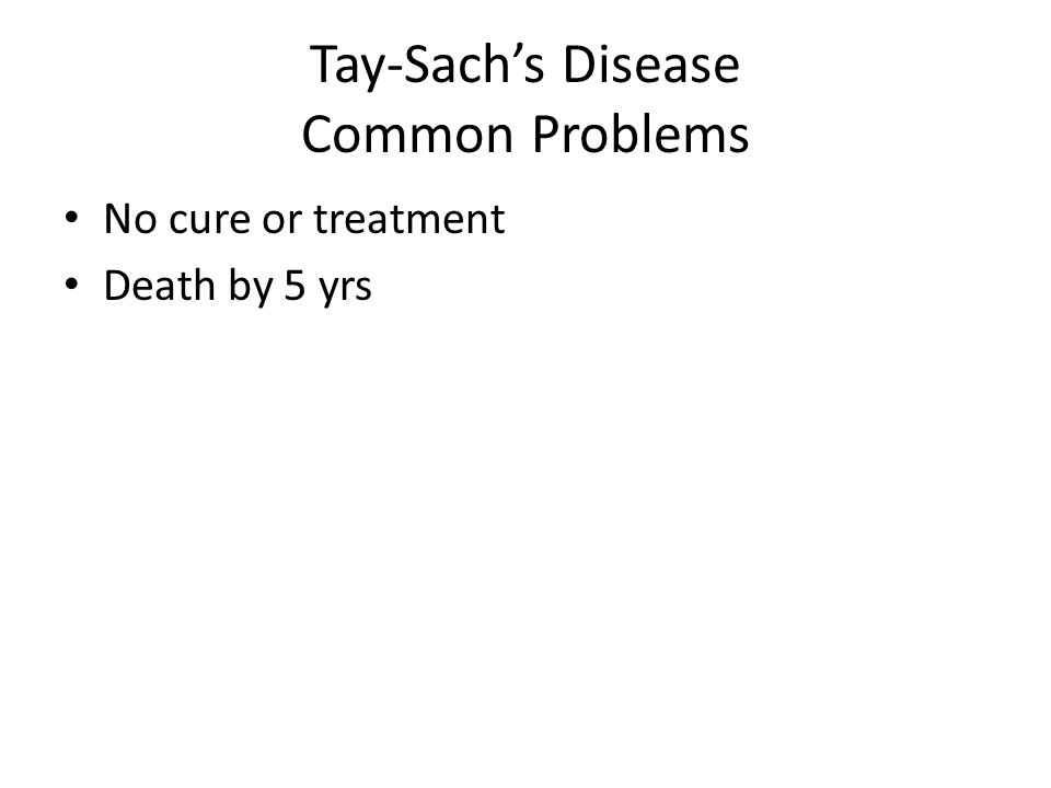 Tay-Sachs Disease Common Problems No cure or treatment Death by 5 yrs