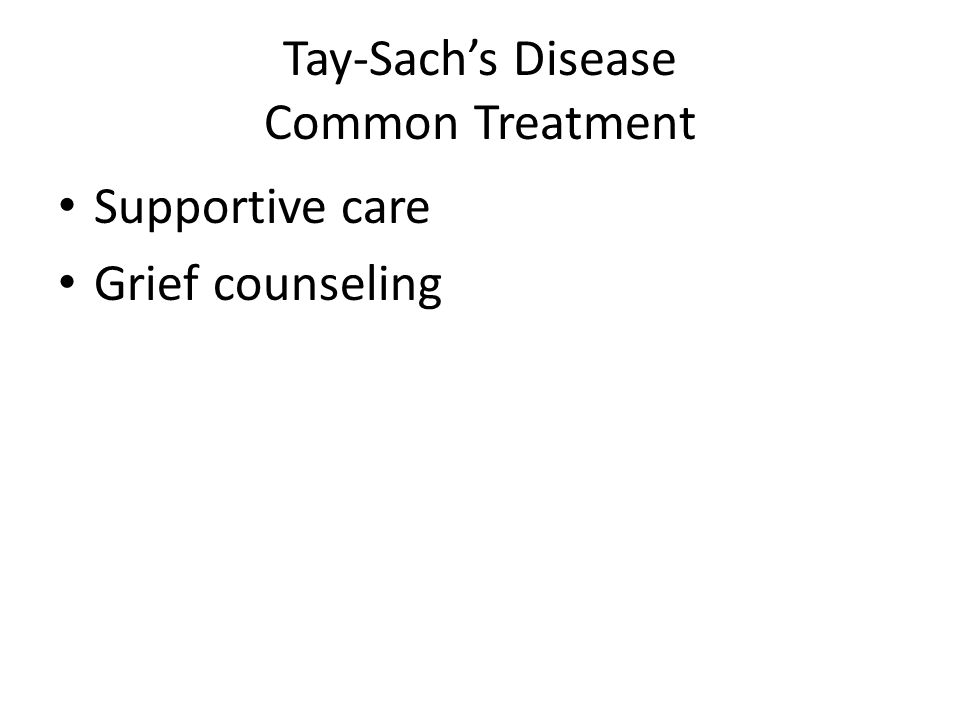 Tay-Sachs Disease Common Treatment Supportive care Grief counseling
