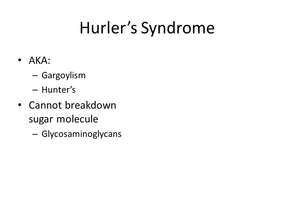 Hurlers Syndrome AKA: – Gargoylism – Hunters Cannot breakdown sugar molecule – Glycosaminoglycans