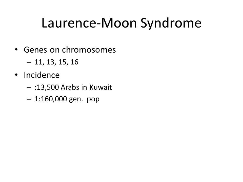 Laurence-Moon Syndrome Genes on chromosomes – 11, 13, 15, 16 Incidence – :13,500 Arabs in Kuwait – 1:160,000 gen. pop