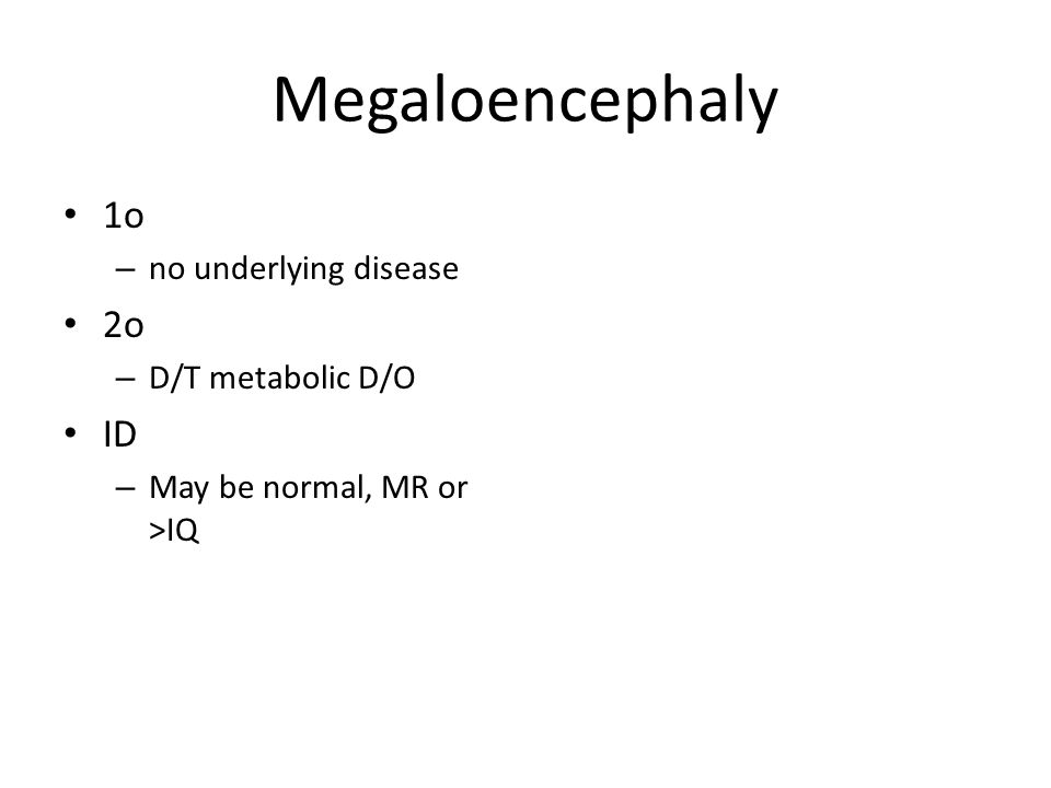 Megaloencephaly 1o – no underlying disease 2o – D/T metabolic D/O ID – May be normal, MR or >IQ