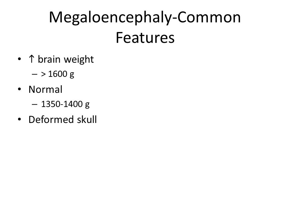 Megaloencephaly-Common Features brain weight – > 1600 g Normal – 1350-1400 g Deformed skull