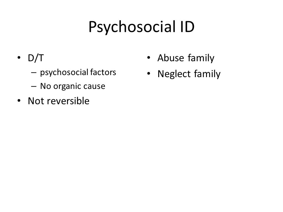 Psychosocial ID D/T – psychosocial factors – No organic cause Not reversible Abuse family Neglect family
