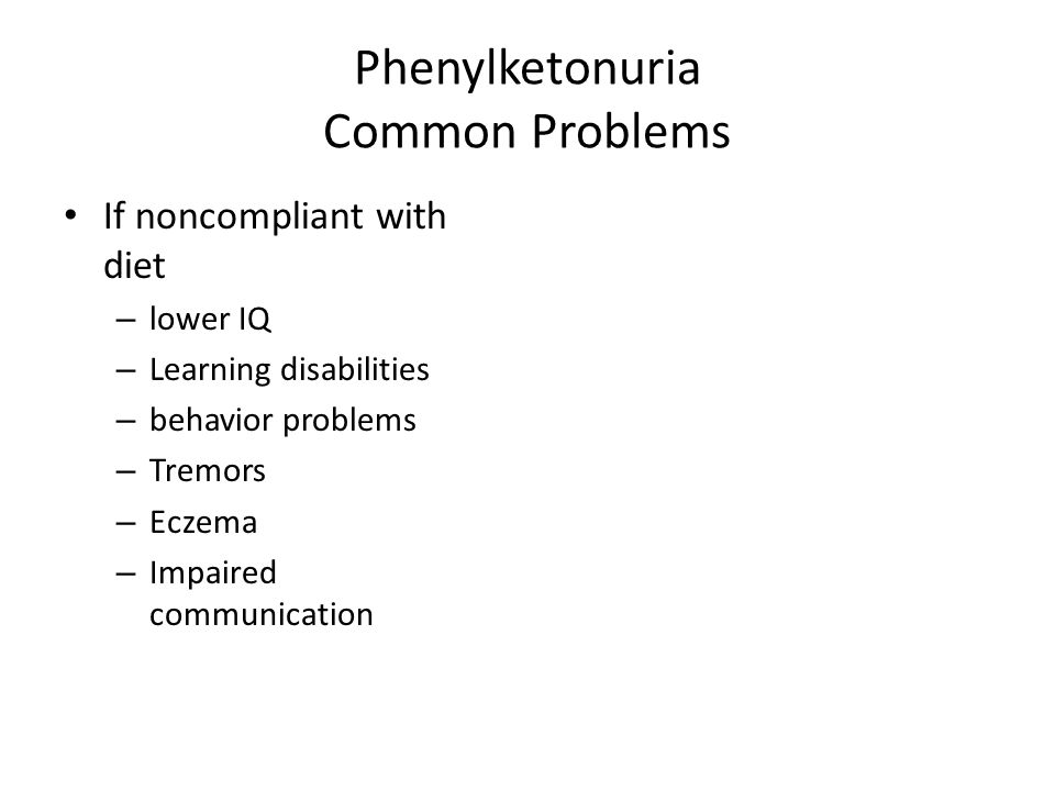 Phenylketonuria Common Problems If noncompliant with diet – lower IQ – Learning disabilities – behavior problems – Tremors – Eczema – Impaired communi