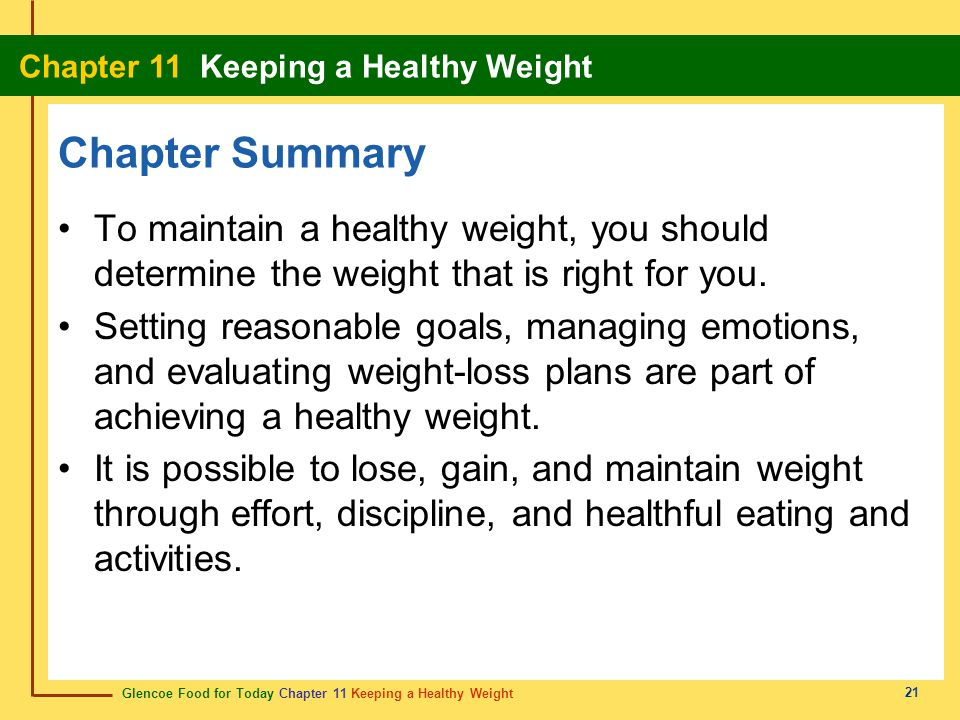Glencoe Food for Today Chapter 11 Keeping a Healthy Weight Chapter 11 Keeping a Healthy Weight 21 Chapter Summary To maintain a healthy weight, you sh
