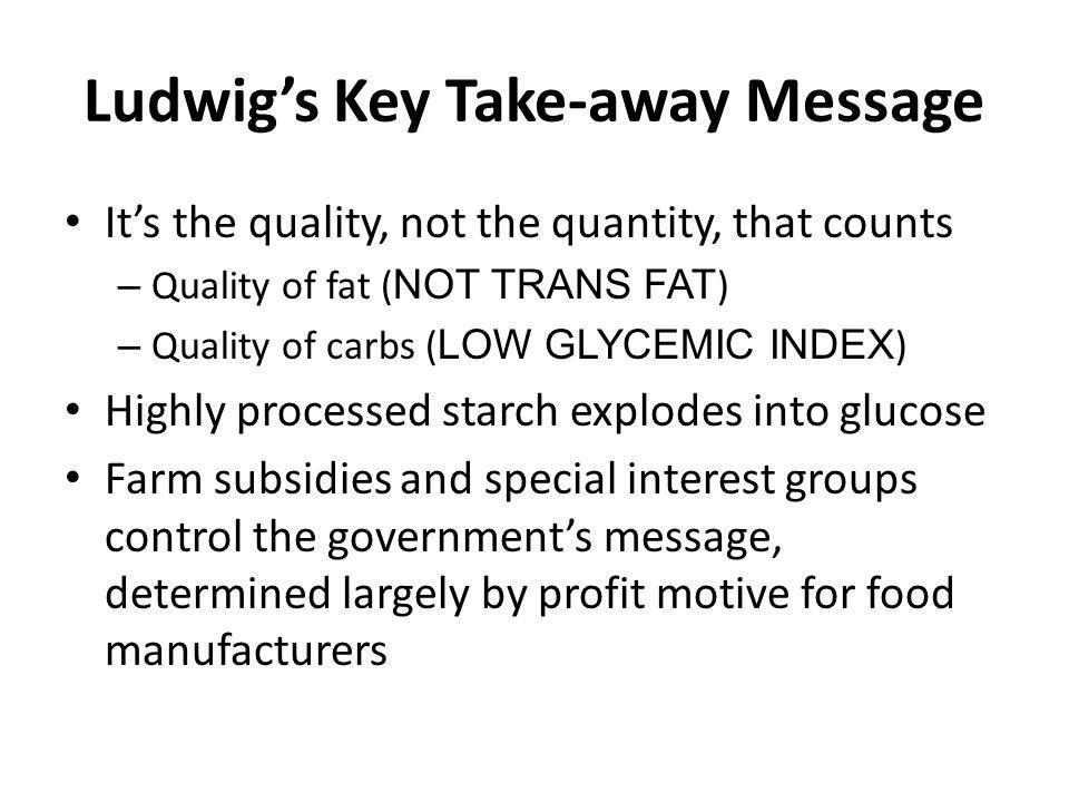 Ludwigs Key Take-away Message Its the quality, not the quantity, that counts – Quality of fat ( NOT TRANS FAT ) – Quality of carbs ( LOW GLYCEMIC INDE