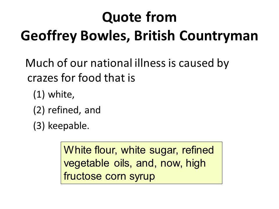 Quote from Geoffrey Bowles, British Countryman Much of our national illness is caused by crazes for food that is (1) white, (2) refined, and (3) keepa