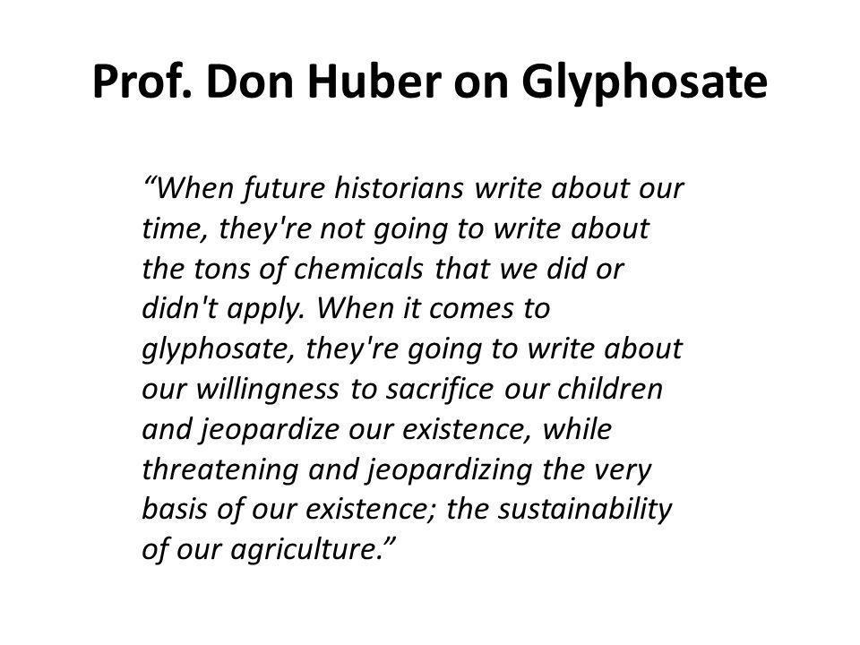 Prof. Don Huber on Glyphosate When future historians write about our time, they're not going to write about the tons of chemicals that we did or didn'