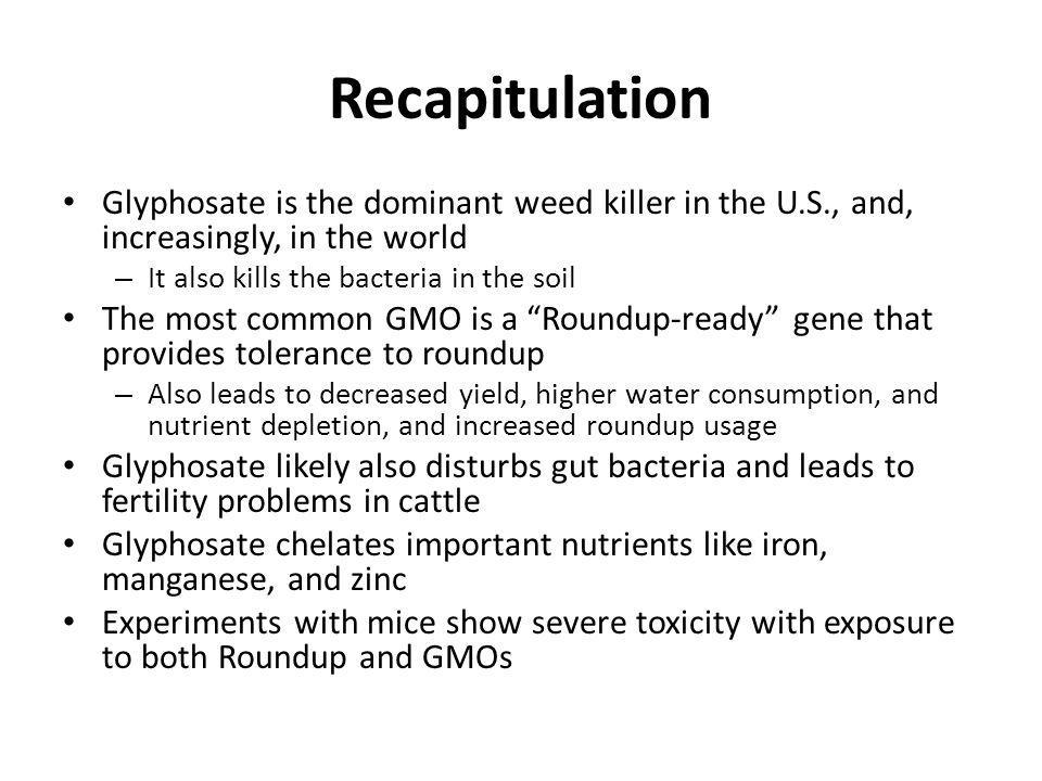 Recapitulation Glyphosate is the dominant weed killer in the U.S., and, increasingly, in the world – It also kills the bacteria in the soil The most c