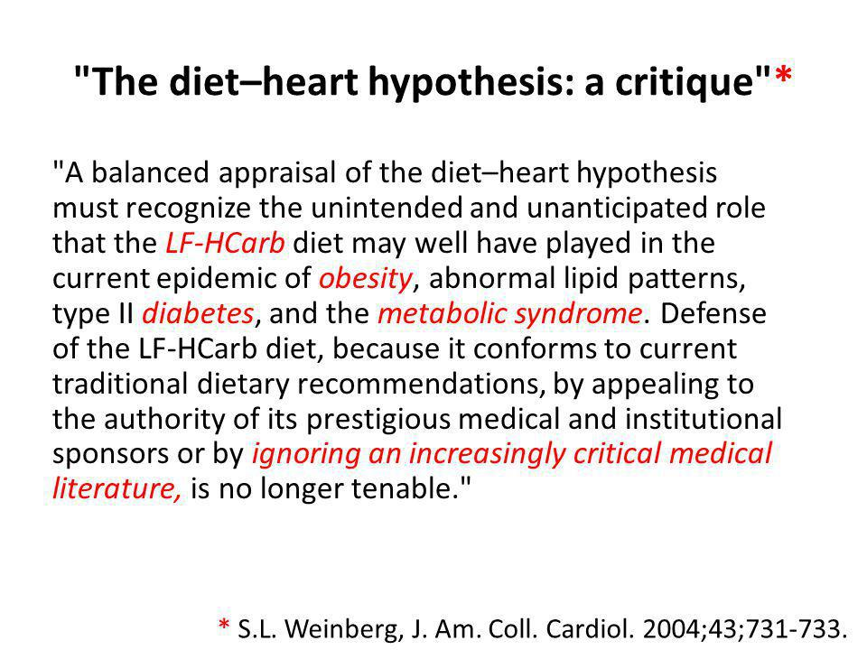The diet–heart hypothesis: a critique * A balanced appraisal of the diet–heart hypothesis must recognize the unintended and unanticipated role that the LF-HCarb diet may well have played in the current epidemic of obesity, abnormal lipid patterns, type II diabetes, and the metabolic syndrome.