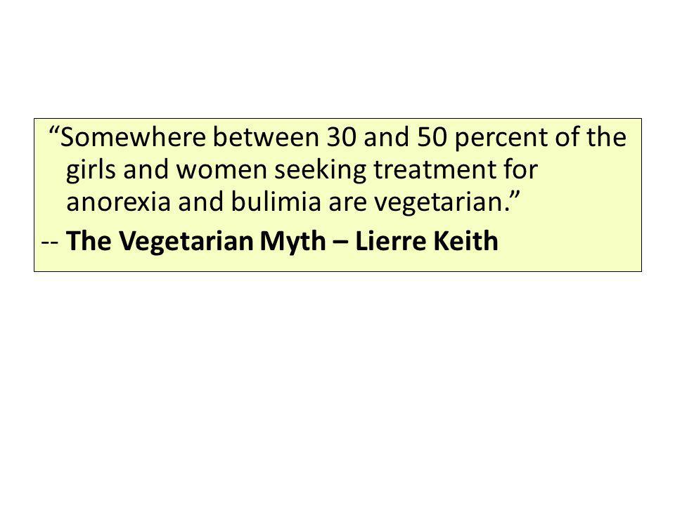 Somewhere between 30 and 50 percent of the girls and women seeking treatment for anorexia and bulimia are vegetarian. -- The Vegetarian Myth – Lierre