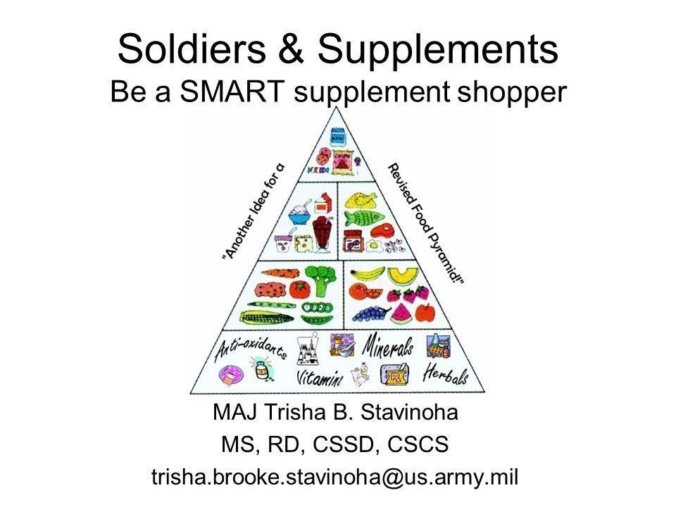 Soldiers & Supplements Be a SMART supplement shopper MAJ Trisha B. Stavinoha MS, RD, CSSD, CSCS trisha.brooke.stavinoha@us.army.mil