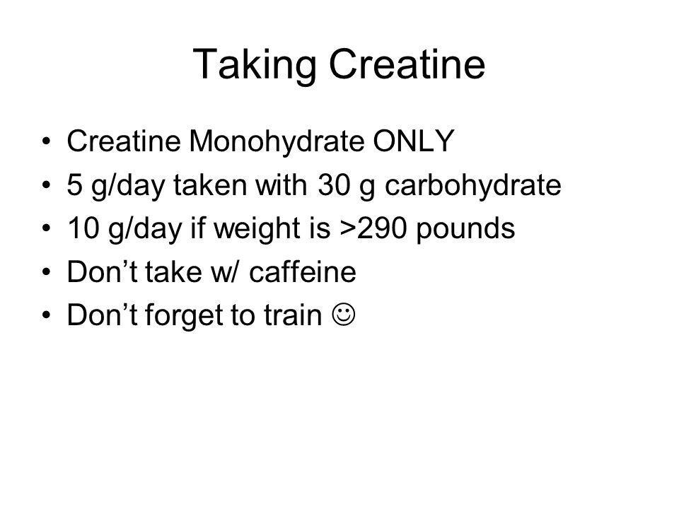 Taking Creatine Creatine Monohydrate ONLY 5 g/day taken with 30 g carbohydrate 10 g/day if weight is >290 pounds Dont take w/ caffeine Dont forget to