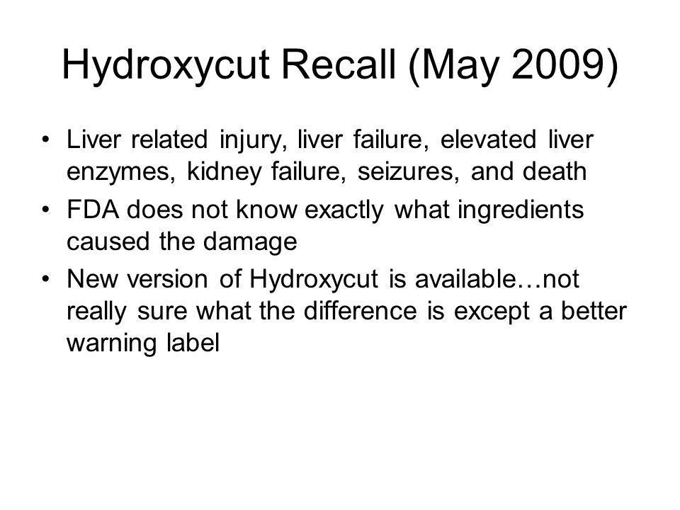 Hydroxycut Recall (May 2009) Liver related injury, liver failure, elevated liver enzymes, kidney failure, seizures, and death FDA does not know exactl