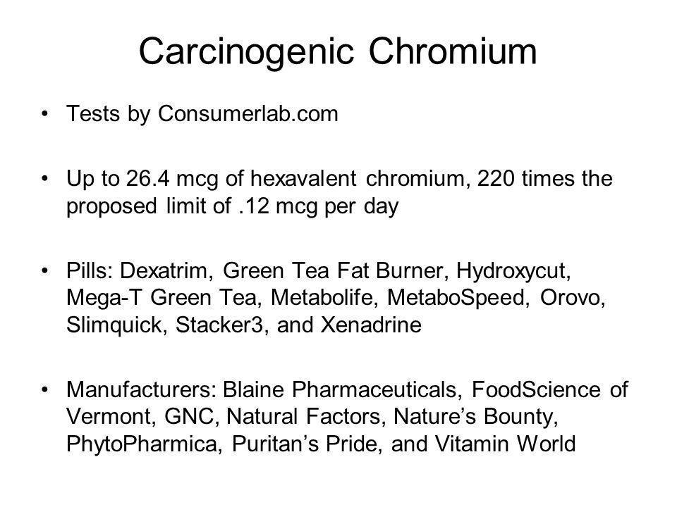 Carcinogenic Chromium Tests by Consumerlab.com Up to 26.4 mcg of hexavalent chromium, 220 times the proposed limit of.12 mcg per day Pills: Dexatrim,