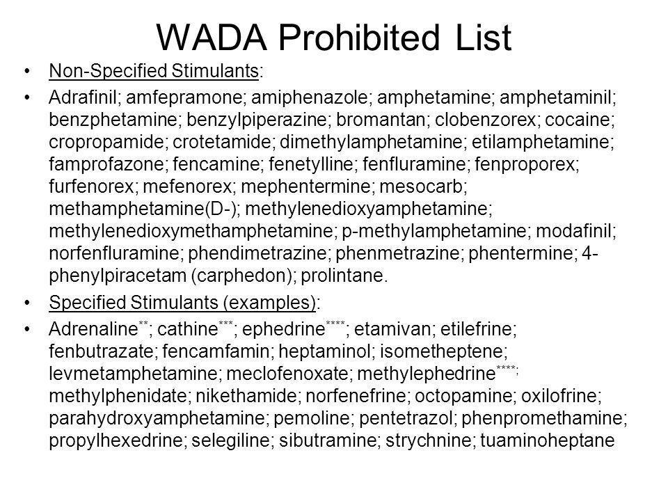 WADA Prohibited List Non-Specified Stimulants: Adrafinil; amfepramone; amiphenazole; amphetamine; amphetaminil; benzphetamine; benzylpiperazine; broma