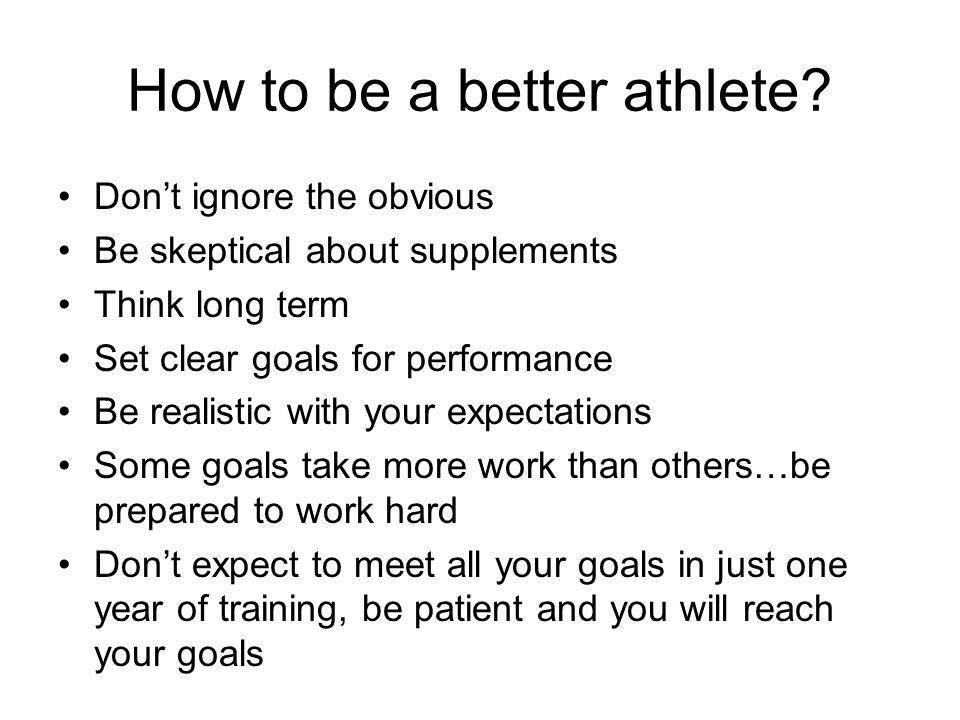 How to be a better athlete? Dont ignore the obvious Be skeptical about supplements Think long term Set clear goals for performance Be realistic with y