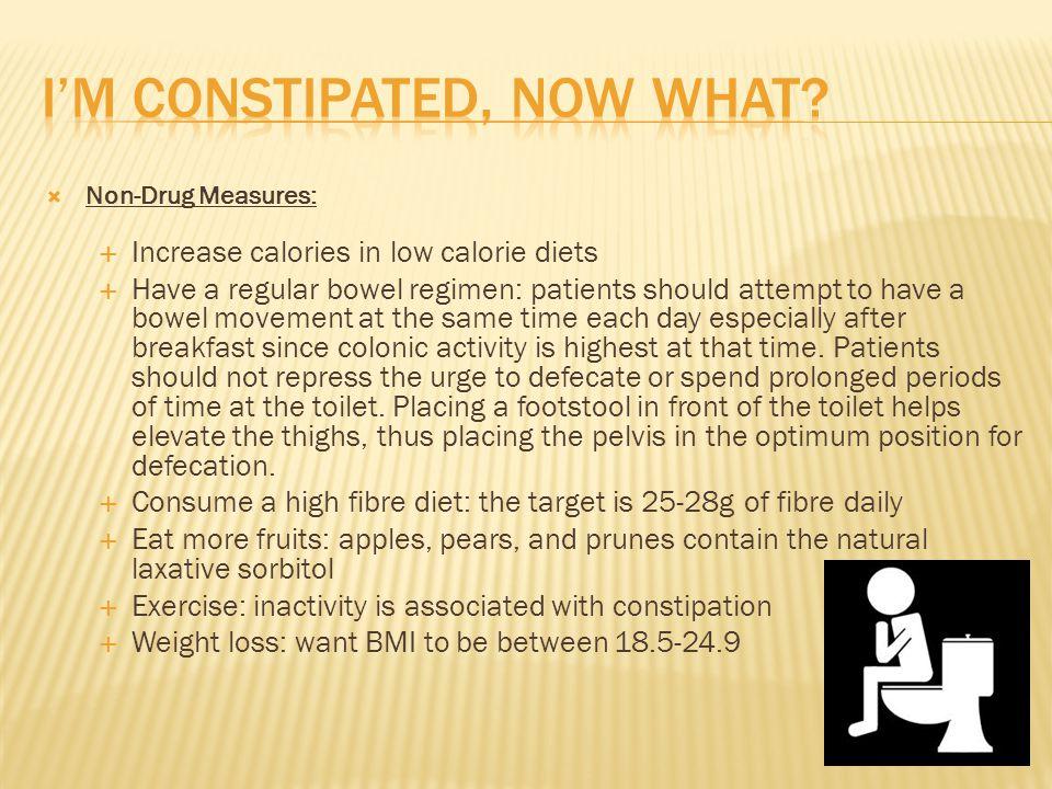 Non-Drug Measures: Increase calories in low calorie diets Have a regular bowel regimen: patients should attempt to have a bowel movement at the same t