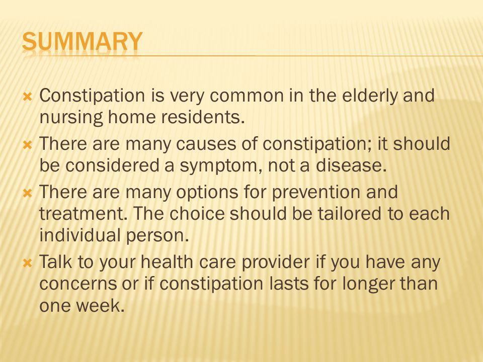 Constipation is very common in the elderly and nursing home residents. There are many causes of constipation; it should be considered a symptom, not a