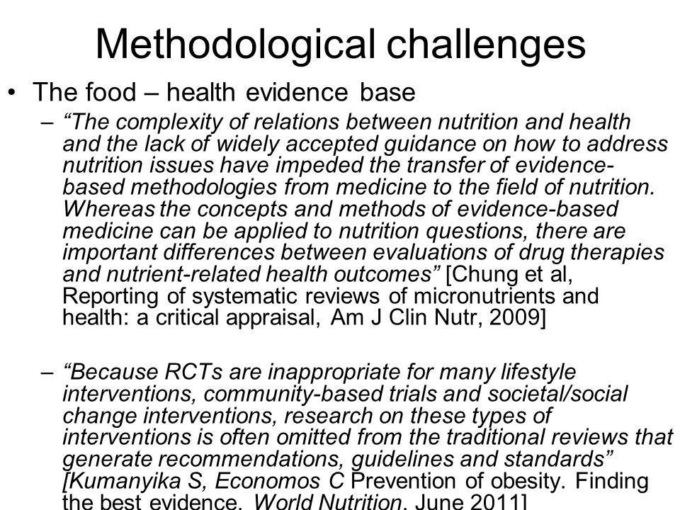 Methodological challenges The food – health evidence base –The complexity of relations between nutrition and health and the lack of widely accepted guidance on how to address nutrition issues have impeded the transfer of evidence- based methodologies from medicine to the field of nutrition.